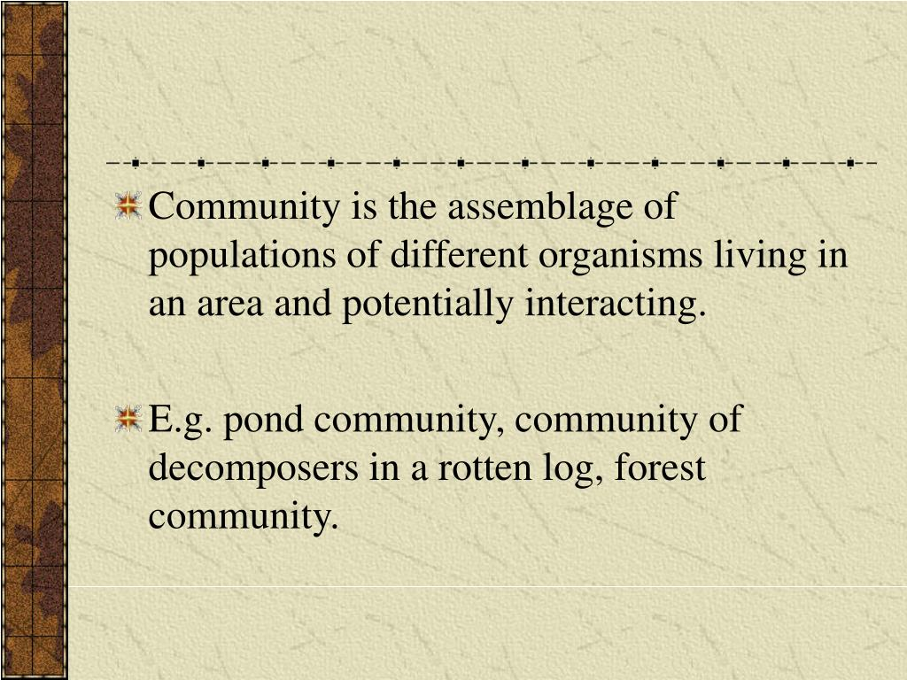 Community is the assemblage of populations of different organisms living in an area and potentially interacting.