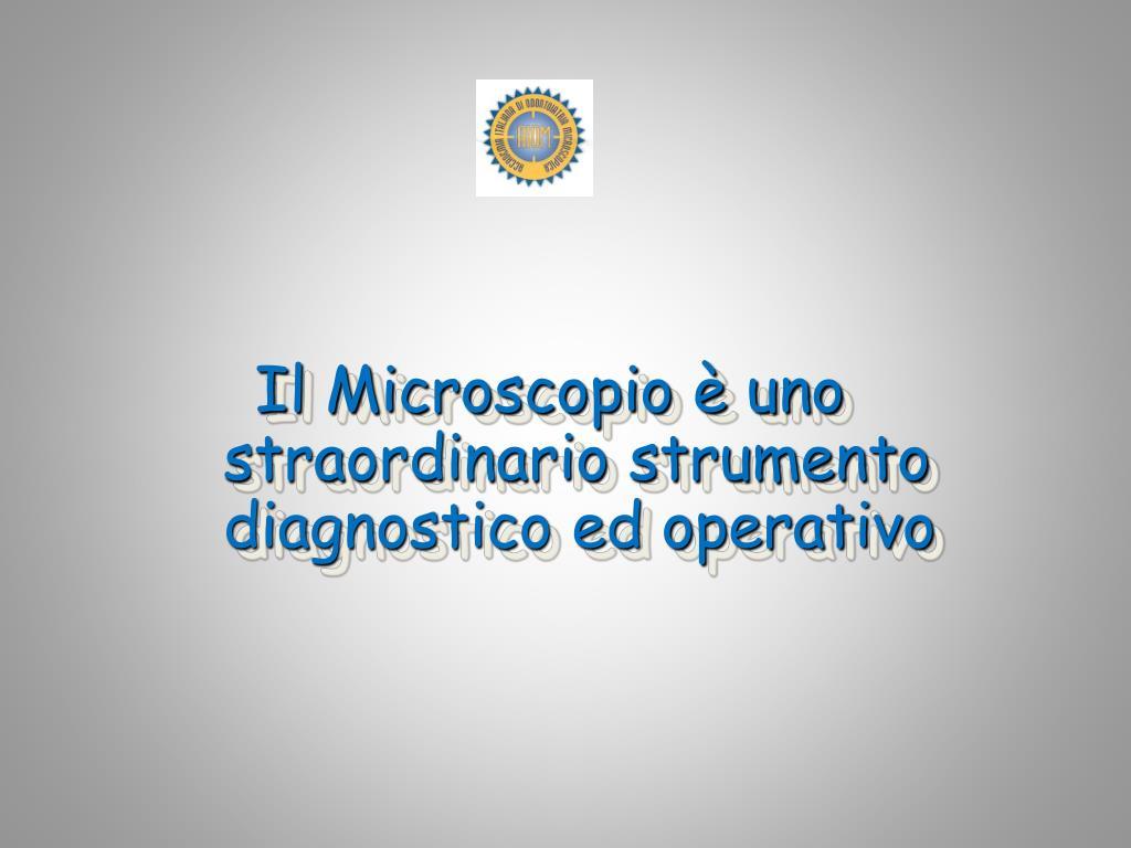 Il Microscopio è uno straordinario strumento diagnostico ed operativo