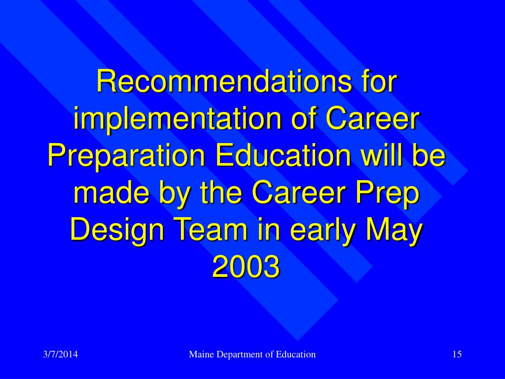 Recommendations for implementation of Career Preparation Education will be made by the Career Prep Design Team in early May 2003
