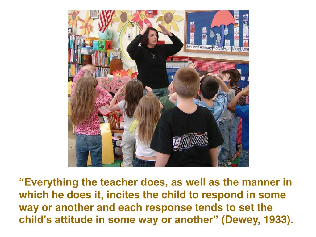 """""""Everything the teacher does, as well as the manner in which he does it, incites the child to respond in some way or another and each response tends to set the child's attitude in some way or another"""""""