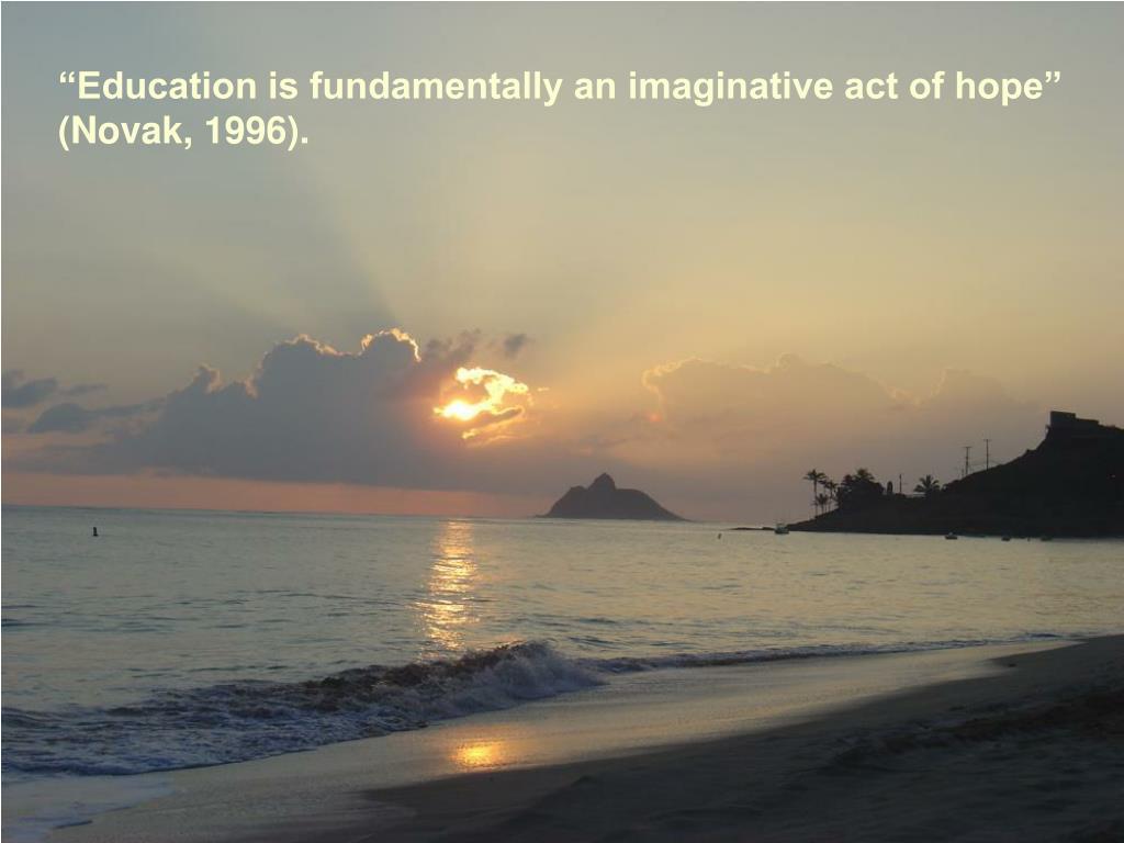 """Education is fundamentally an imaginative act of hope"" (Novak, 1996)."