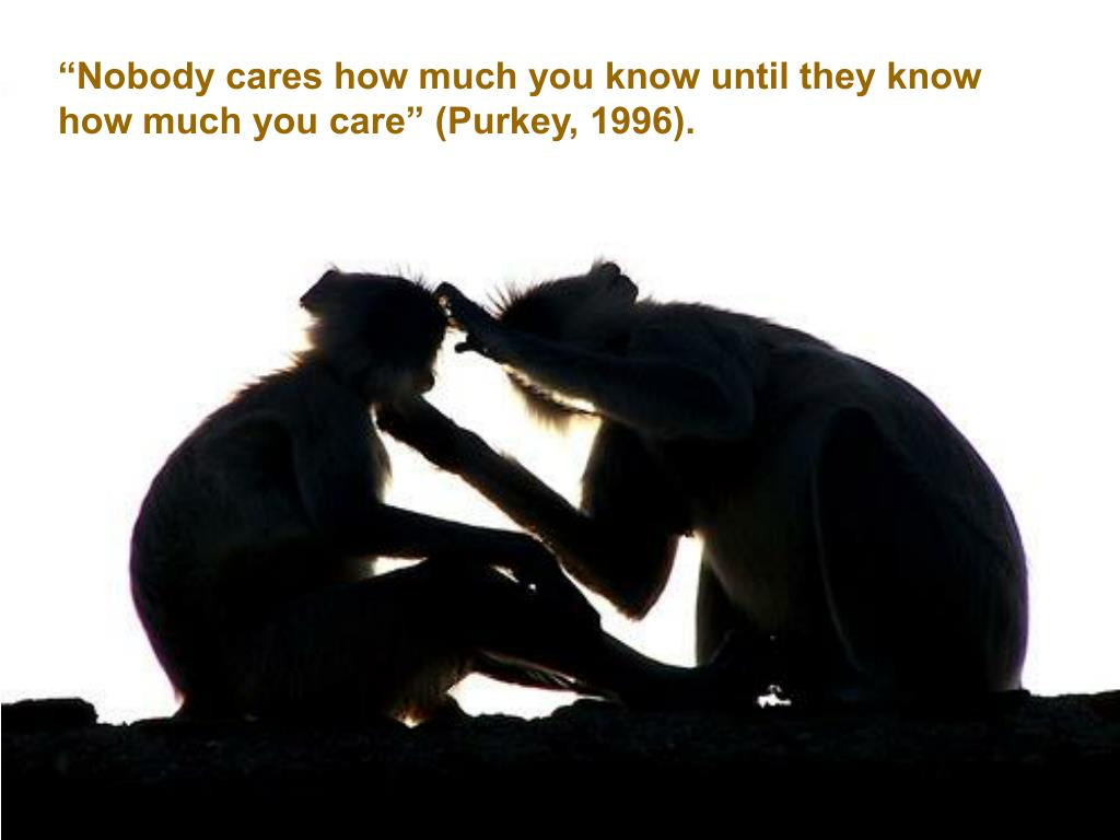"""""""Nobody cares how much you know until they know how much you care"""" (Purkey, 1996)."""
