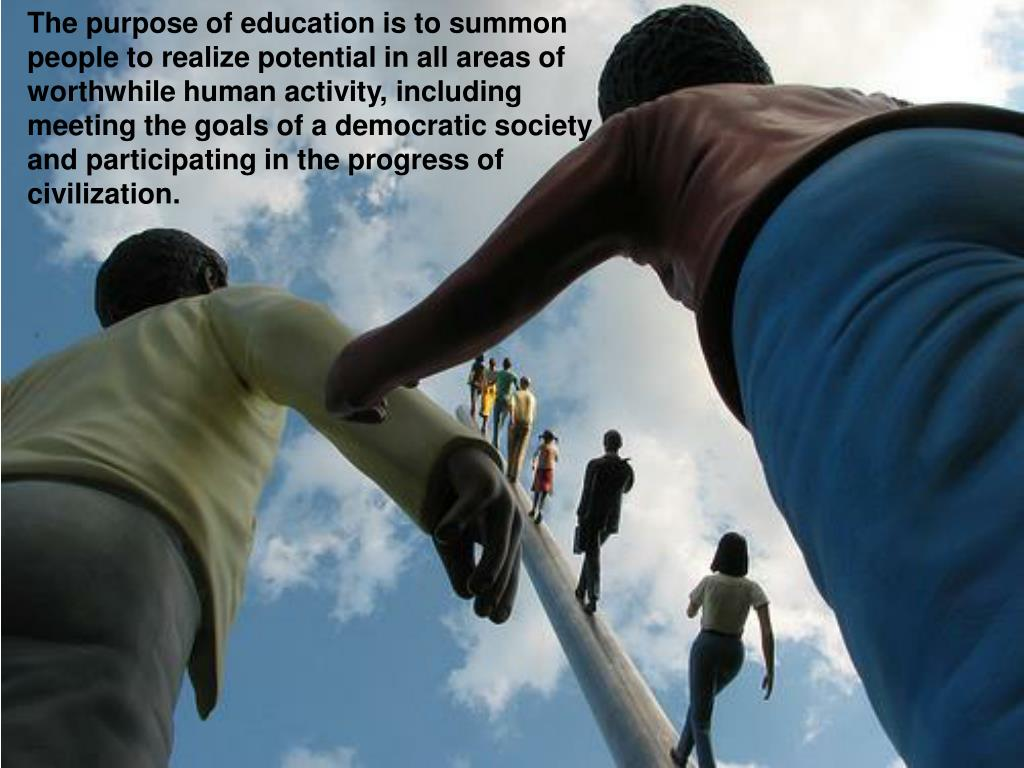 The purpose of education is to summon people to realize potential in all areas of worthwhile human activity, including meeting the goals of a democratic society and participating in the progress of civilization.