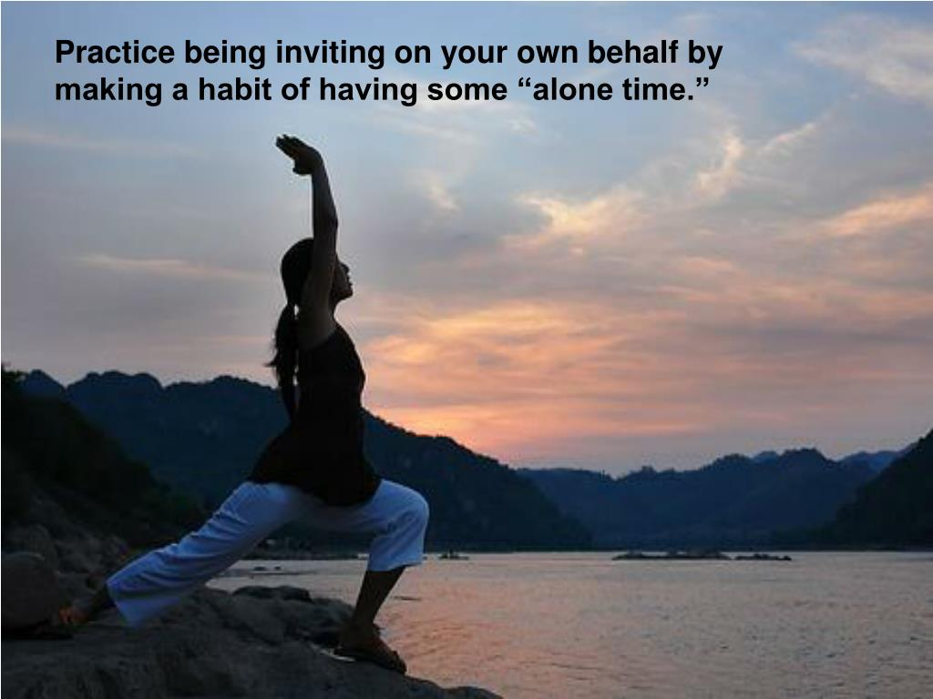"""Practice being inviting on your own behalf by making a habit of having some """"alone time."""""""