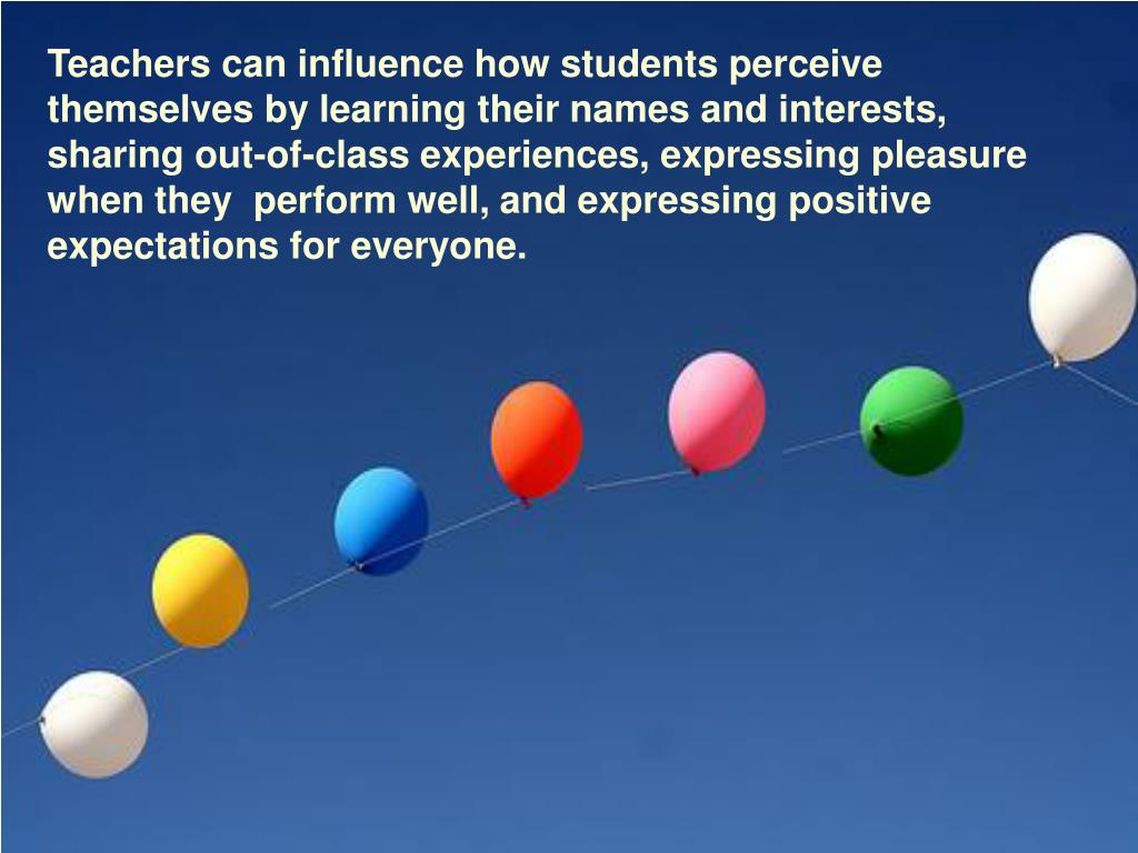 Teachers can influence how students perceive themselves by learning their names and interests, sharing out-of-class experiences, expressing pleasure when they  perform well, and expressing positive expectations for everyone.