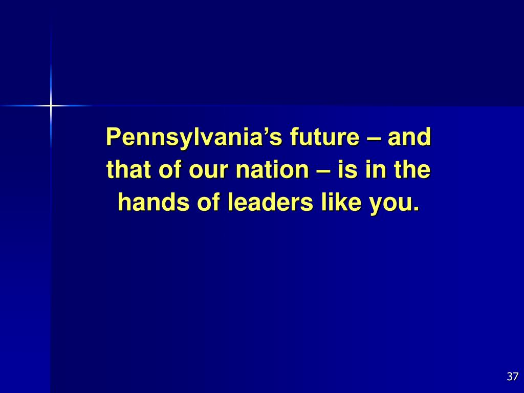Pennsylvania's future – and that of our nation – is in the hands of leaders like you.
