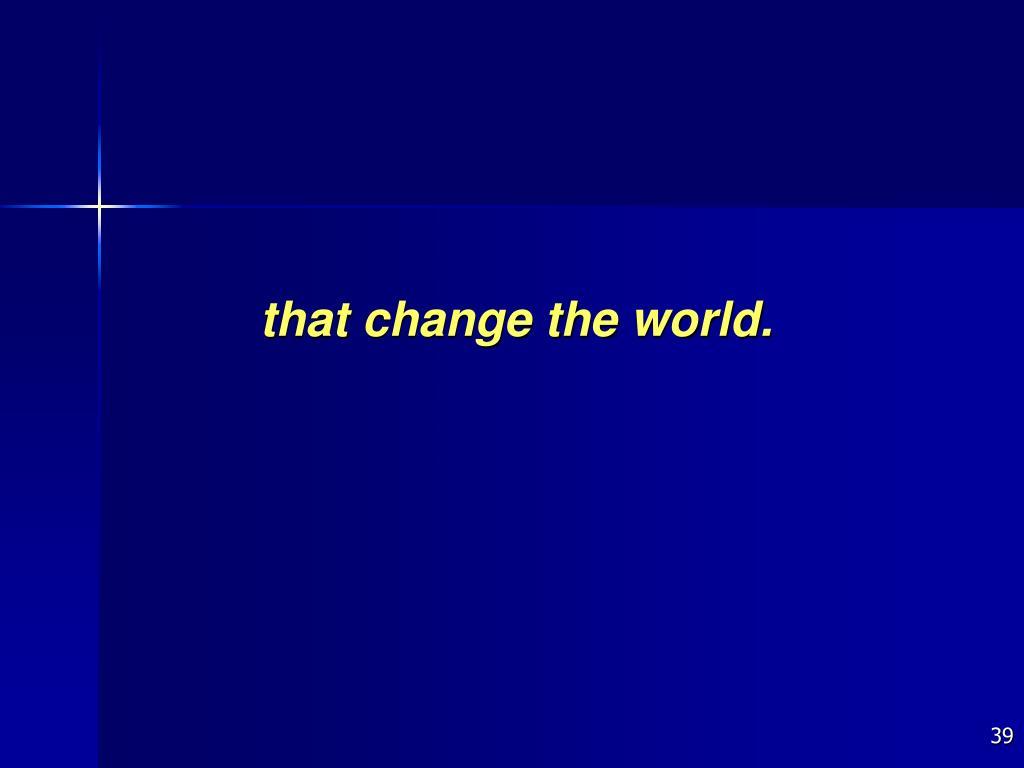 that change the world.