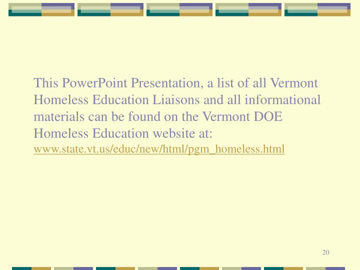 This PowerPoint Presentation, a list of all Vermont Homeless Education Liaisons and all informational materials can be found on the Vermont DOE Homeless Education website at:
