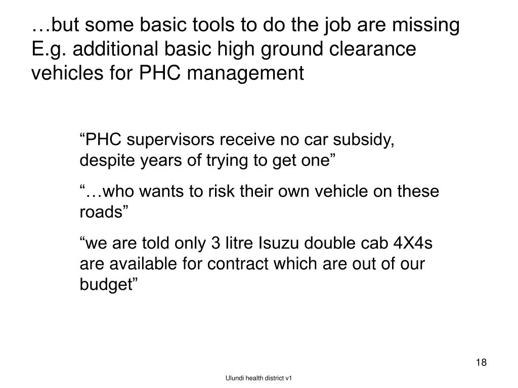 …but some basic tools to do the job are missing E.g. additional basic high ground clearance vehicles for PHC management