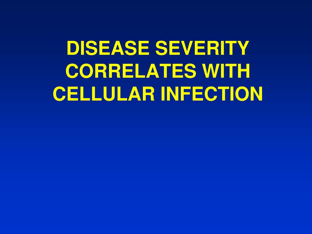 DISEASE SEVERITY CORRELATES WITH CELLULAR INFECTION