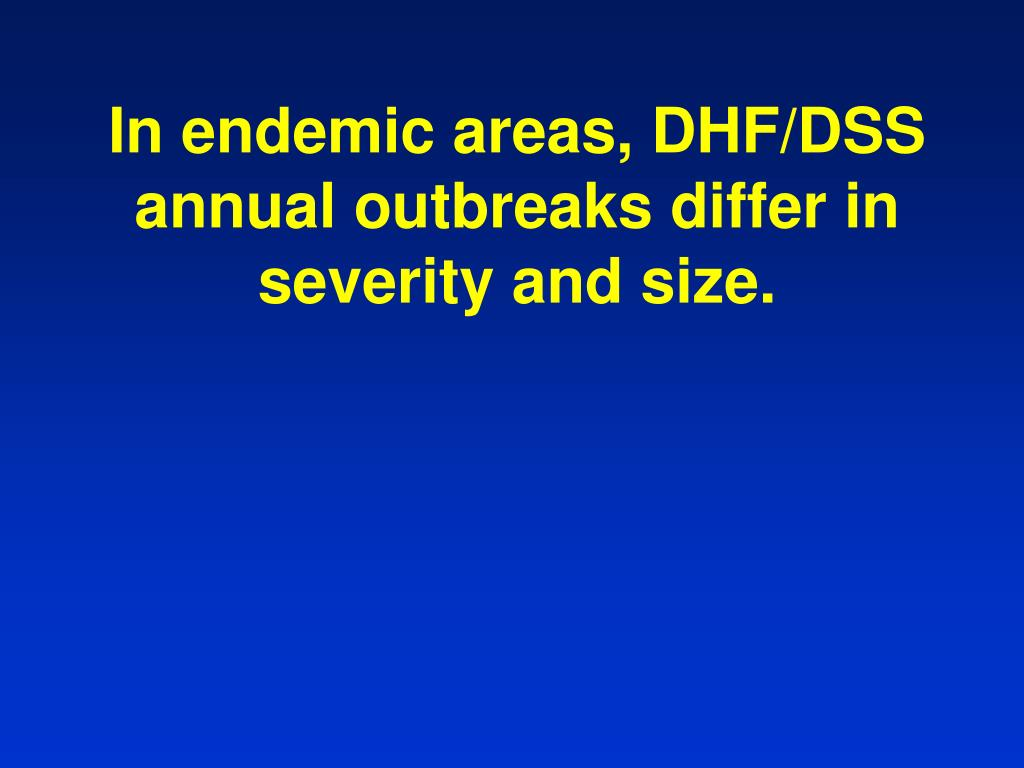 In endemic areas, DHF/DSS annual outbreaks differ in severity and size.