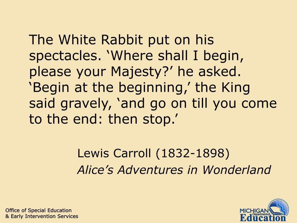 The White Rabbit put on his spectacles. 'Where shall I begin, please your Majesty?' he asked. 'Begin at the beginning,' the King said gravely, 'and go on till you come to the end: then stop.'