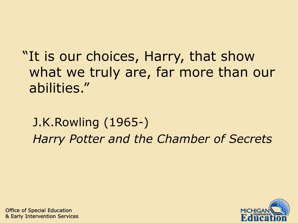 """""""It is our choices, Harry, that show what we truly are, far more than our abilities."""""""