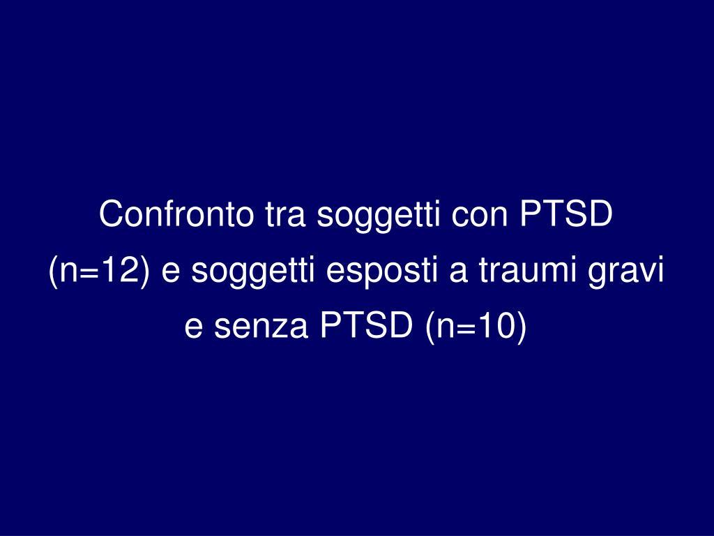 Confronto tra soggetti con PTSD (n=12) e soggetti esposti a traumi gravi e senza PTSD (n=10)