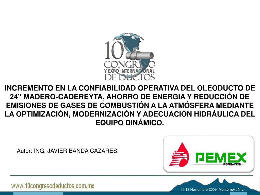 """INCREMENTO EN LA CONFIABILIDAD OPERATIVA DEL OLEODUCTO DE 24"""" MADERO-CADEREYTA, AHORRO DE ENERGIA Y REDUCCIÓN DE EMISIONES DE GASES DE COMBUSTIÓN A LA ATMÓSFERA MEDIANTE LA OPTIMIZACIÓN, MODERNIZACIÓN Y ADECUACIÓN HIDRÁULICA DEL EQUIPO DINÁMICO."""