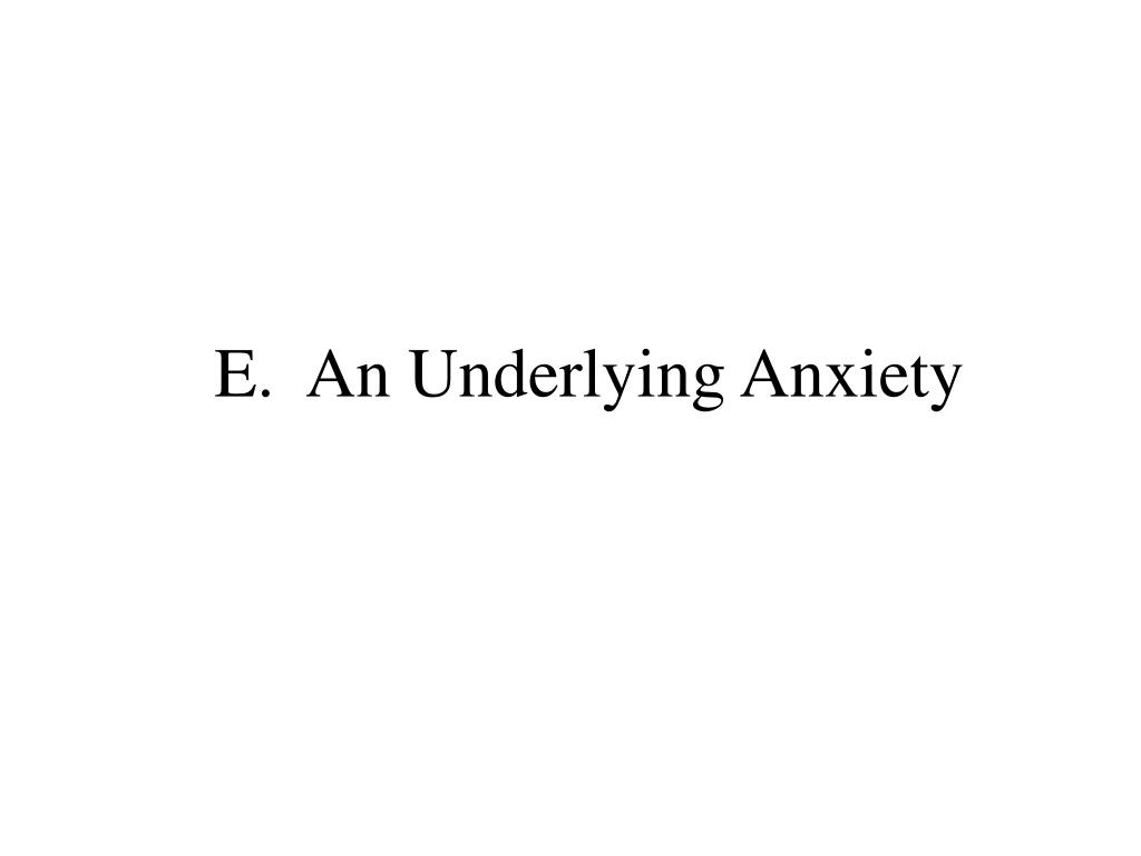 E.  An Underlying Anxiety