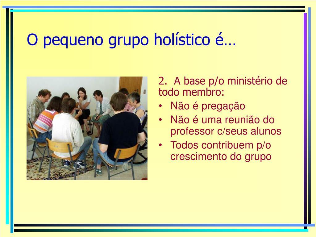 O pequeno grupo holístico é…