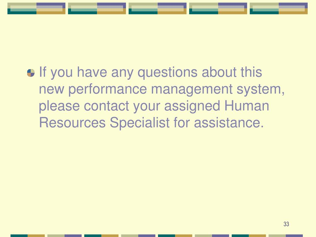 If you have any questions about this new performance management system, please contact your assigned Human Resources Specialist for assistance.