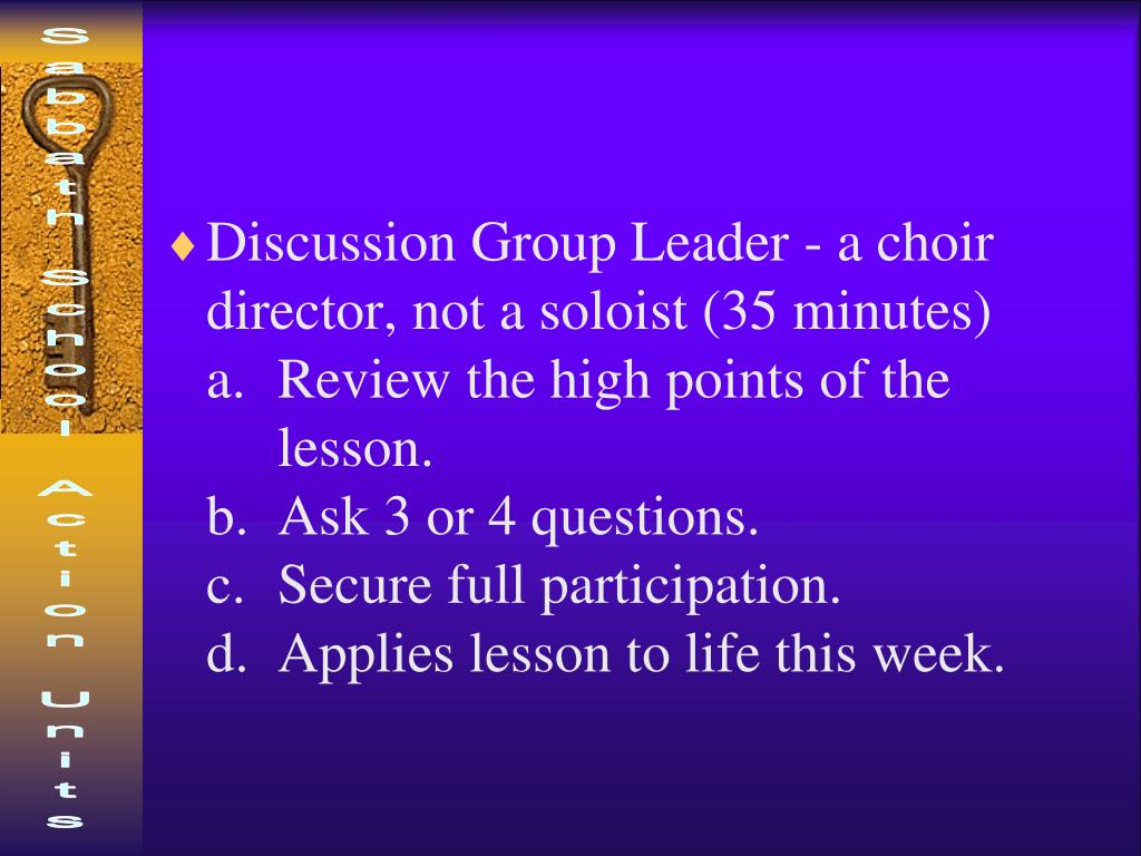 Discussion Group Leader - a choir director, not a soloist (35 minutes)            a. Review the high points of the           lesson.                                                  b. Ask 3 or 4 questions.                            c. Secure full participation.                    d. Applies lesson to life this week.