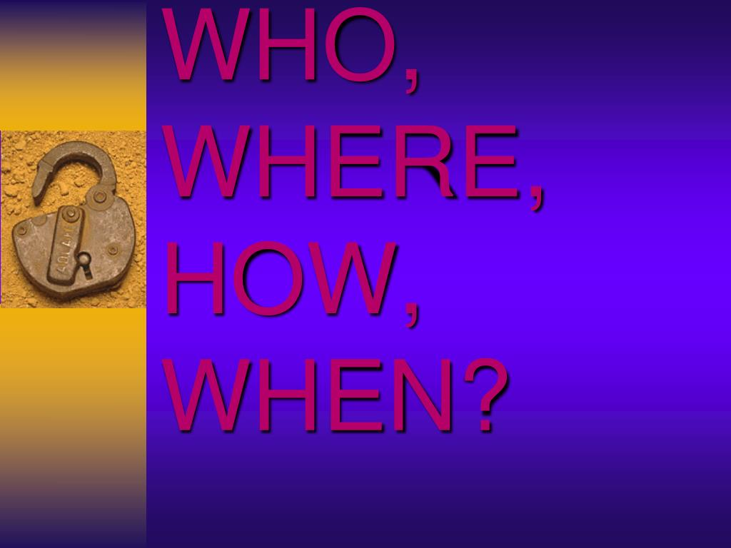 WHO, WHERE, HOW, WHEN?