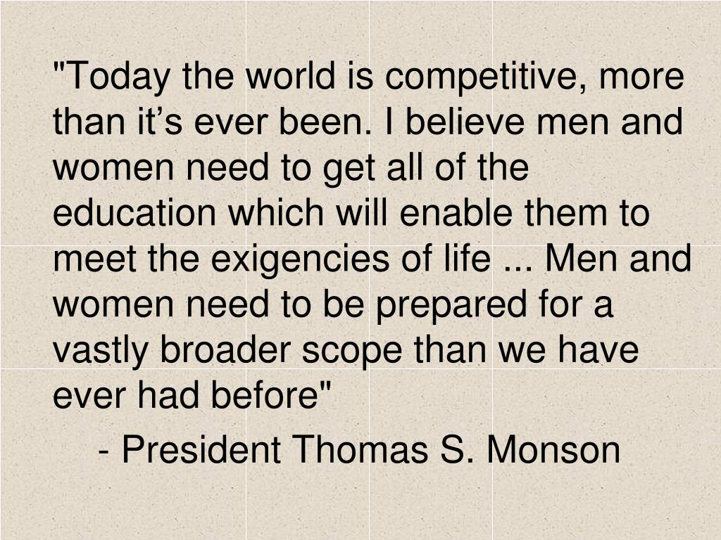 """Today the world is competitive, more than it's ever been. I believe men and women need to get all of the education which will enable them to meet the exigencies of life ... Men and women need to be prepared for a vastly broader scope than we have ever had before"""