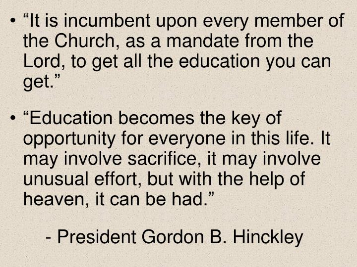 """It is incumbent upon every member of the Church, as a mandate from the Lord, to get all the educa..."