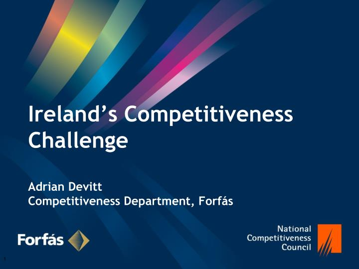 Ireland s competitiveness challenge adrian devitt competitiveness department forf s