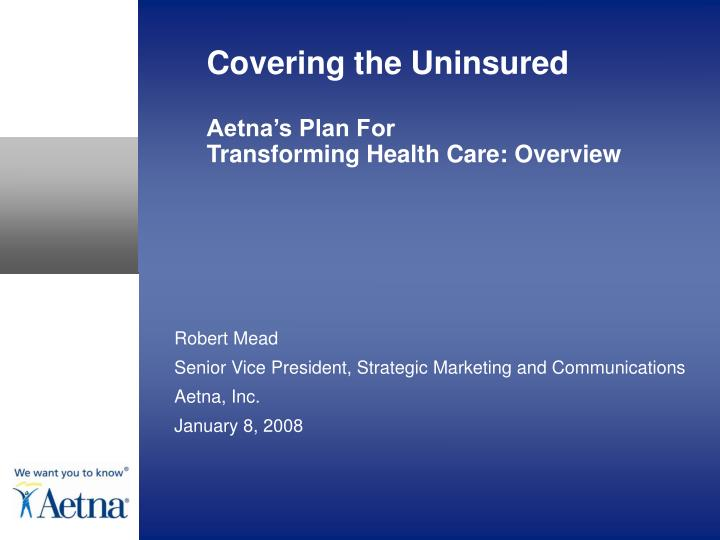 Covering the uninsured aetna s plan for transforming health care overview l.jpg