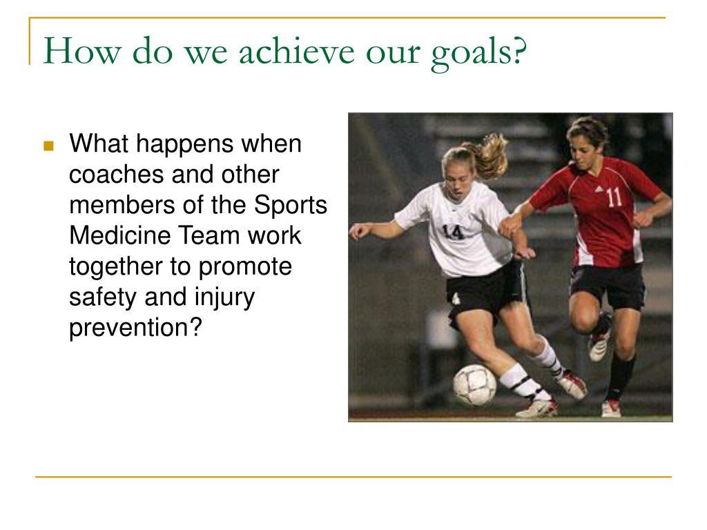 How do we achieve our goals?