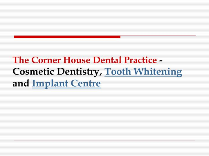 The corner house dental practice cosmetic dentistry tooth whitening and implant centre