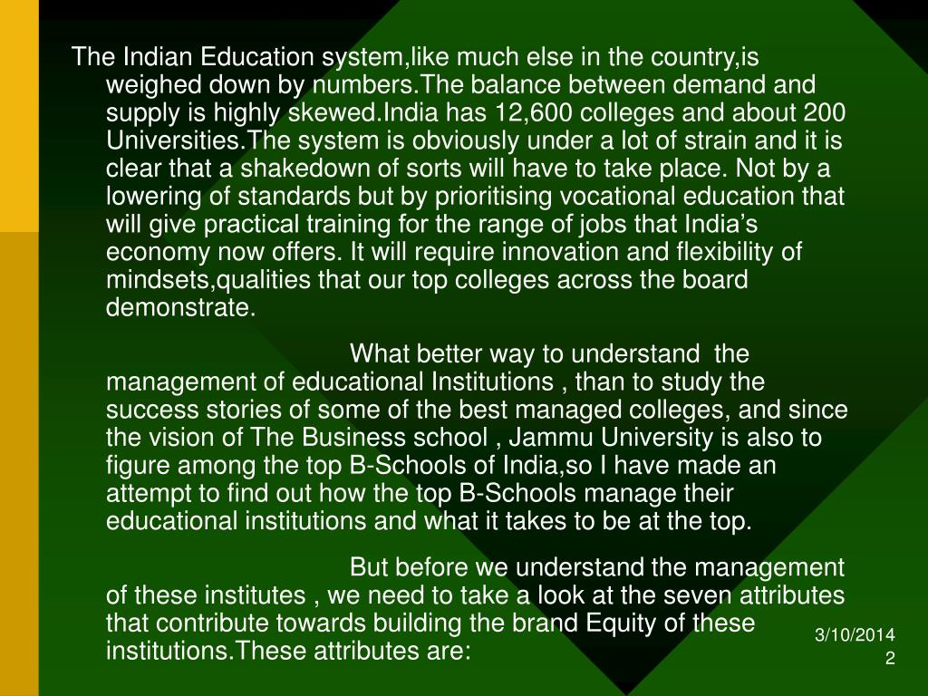 The Indian Education system,like much else in the country,is weighed down by numbers.The balance between demand and supply is highly skewed.India has 12,600 colleges and about 200 Universities.The system is obviously under a lot of strain and it is clear that a shakedown of sorts will have to take place. Not by a lowering of standards but by prioritising vocational education that will give practical training for the range of jobs that India's economy now offers. It will require innovation and flexibility of mindsets,qualities that our top colleges across the board demonstrate.