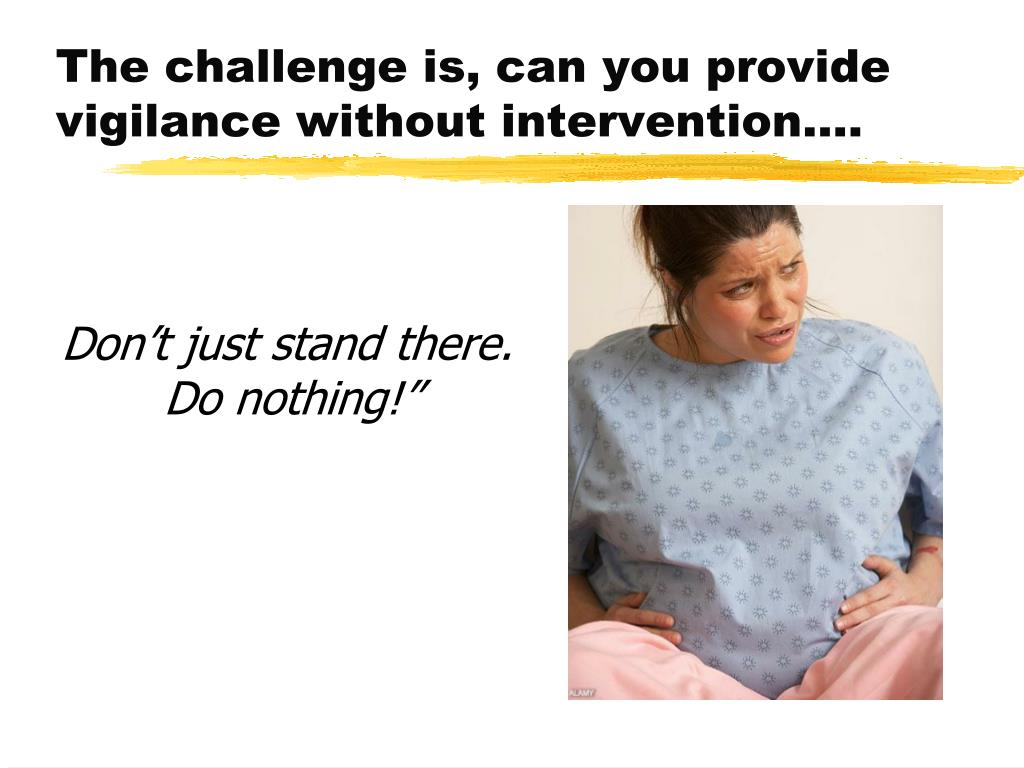 The challenge is, can you provide vigilance without intervention….