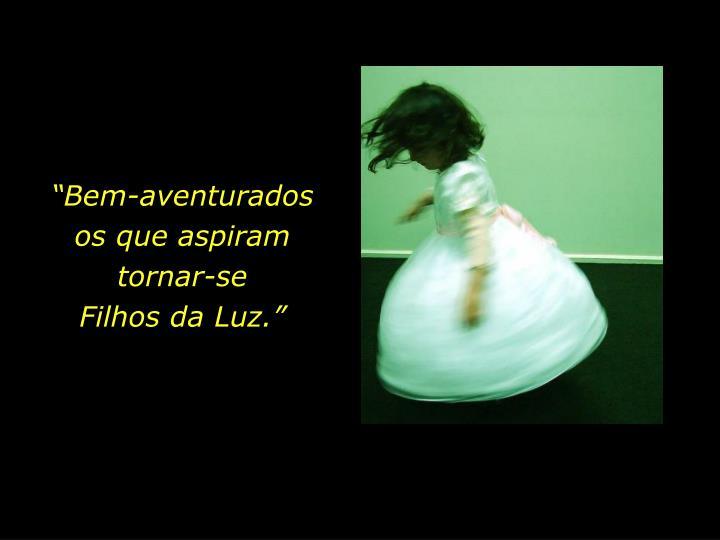 """""""Bem-aventurados                  os que aspiram tornar-se                      Filhos da Luz."""""""
