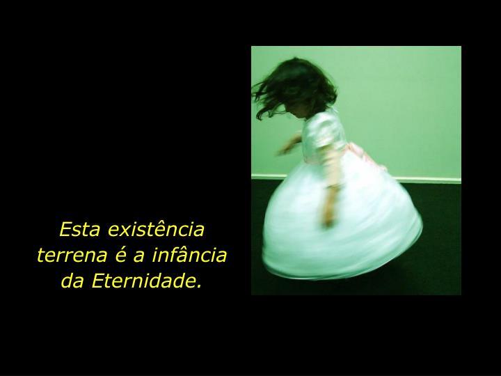 Esta existência terrena é a infância da Eternidade.