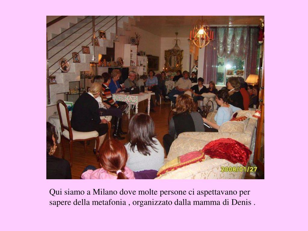 Qui siamo a Milano dove molte persone ci aspettavano per sapere della metafonia , organizzato dalla mamma di Denis .