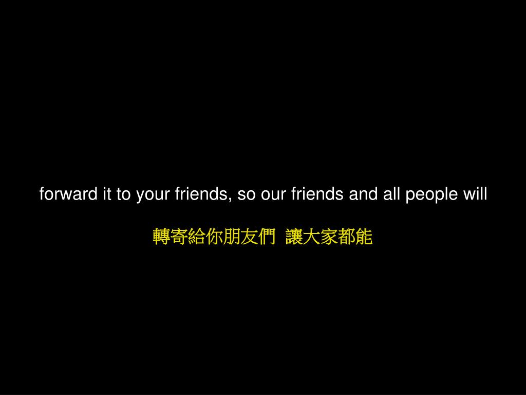 forward it to your friends, so our friends and all people will