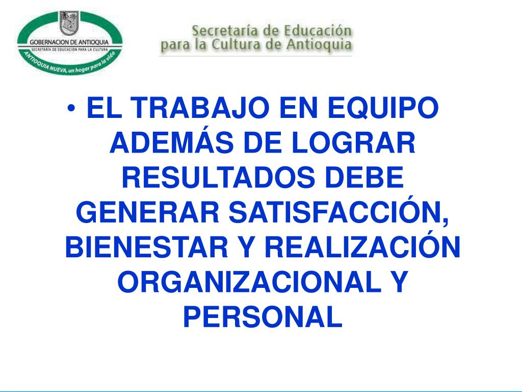 EL TRABAJO EN EQUIPO ADEMÁS DE LOGRAR RESULTADOS DEBE GENERAR SATISFACCIÓN, BIENESTAR Y REALIZACIÓN ORGANIZACIONAL Y PERSONAL