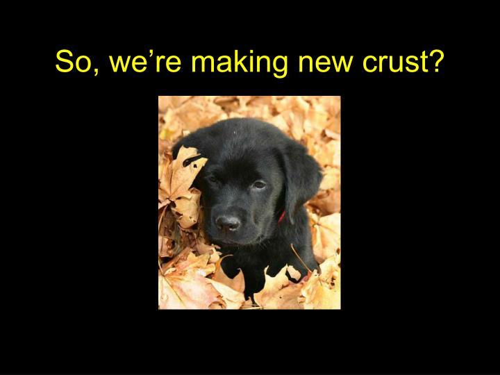 So, we're making new crust?