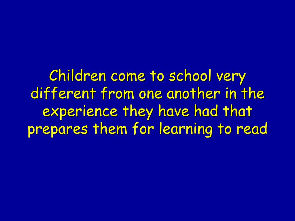 Children come to school very different from one another in the experience they have had that prepares them for learning to read
