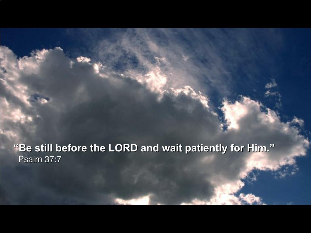 """Be still before the LORD and wait patiently for Him."""
