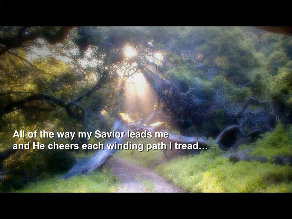 All of the way my Savior leads me