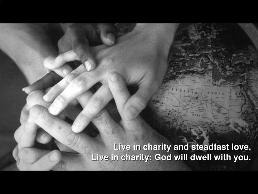 Live in charity and steadfast love,