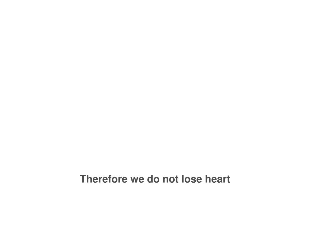 Therefore we do not lose heart
