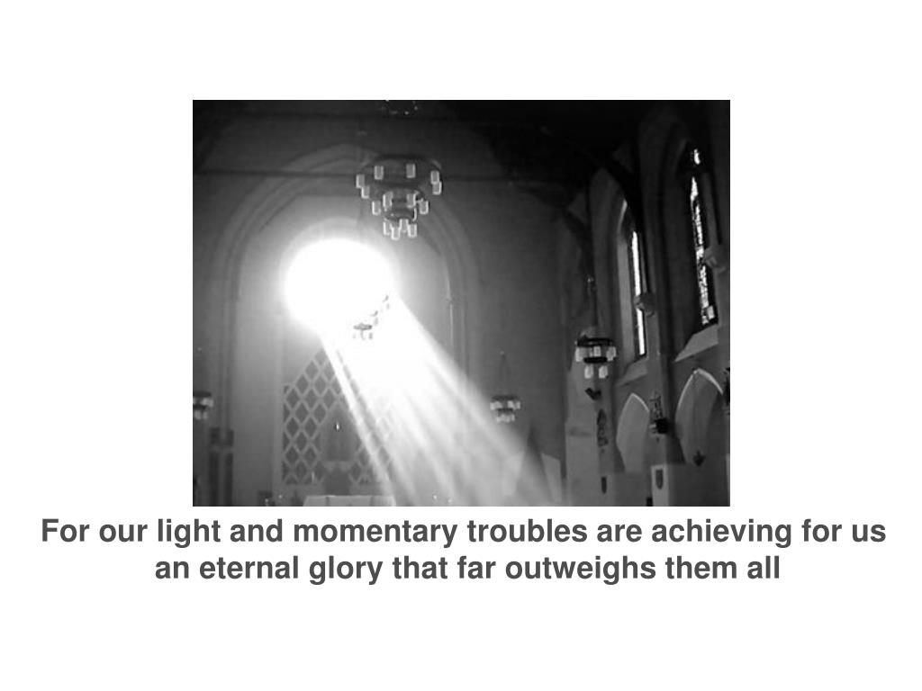 For our light and momentary troubles are achieving for us