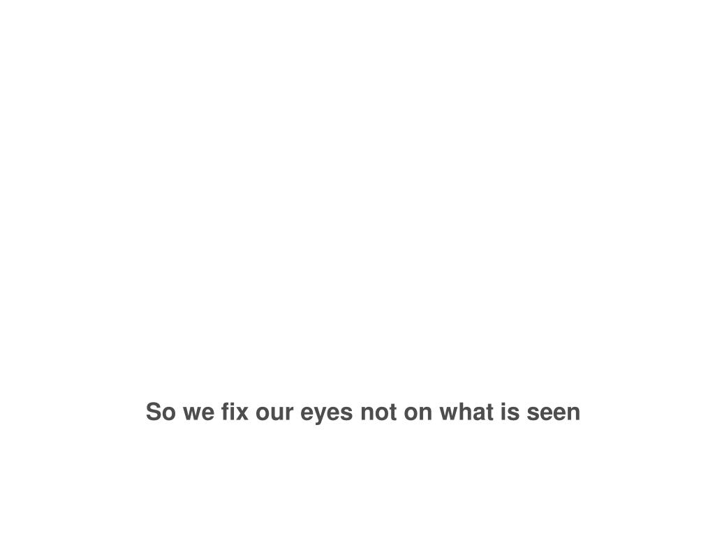 So we fix our eyes not on what is seen