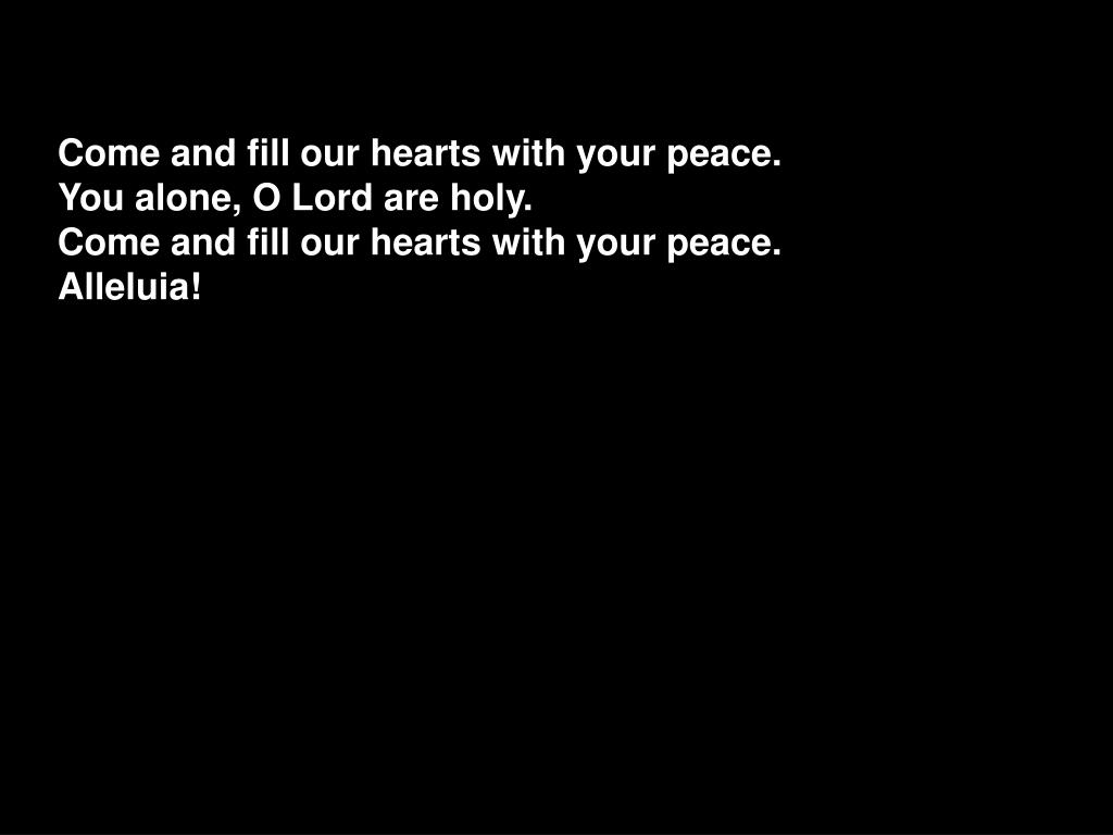 Come and fill our hearts with your peace.