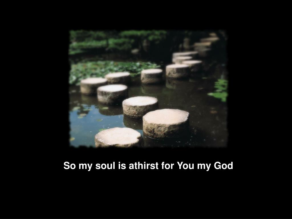 So my soul is athirst for You my God