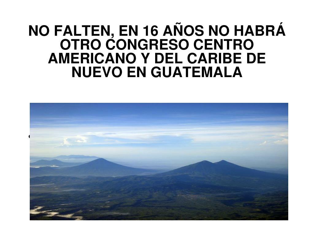 NO FALTEN, EN 16 AÑOS NO HABRÁ OTRO CONGRESO CENTRO AMERICANO Y DEL CARIBE DE NUEVO EN GUATEMALA