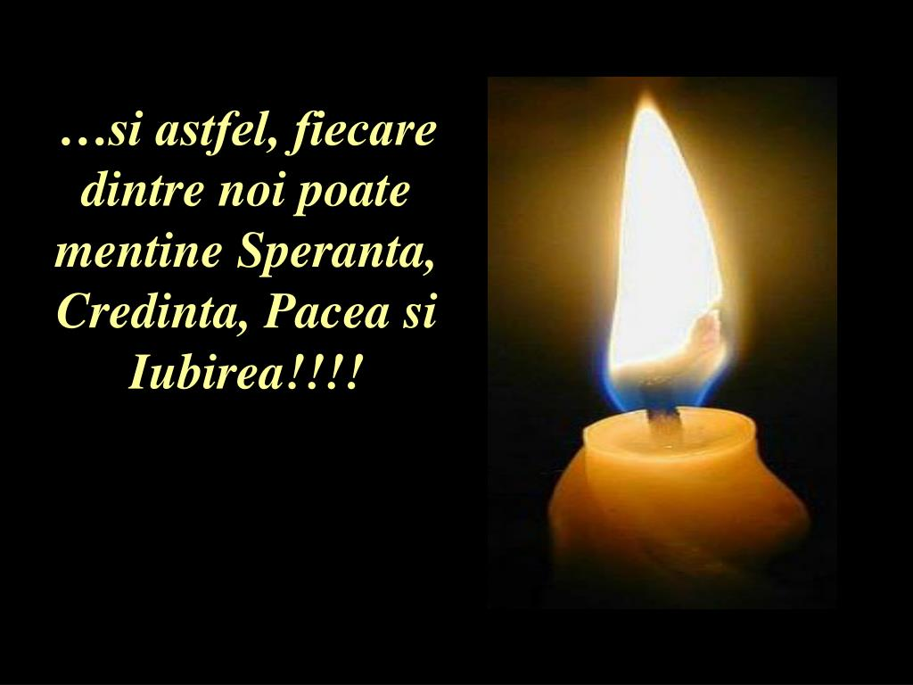 …si astfel, fiecare dintre noi poate mentine Speranta, Credinta, Pacea si Iubirea!!!!