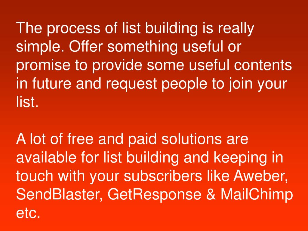 The process of list building is really simple. Offer something useful or promise to provide some useful contents in future and request people to join your list.